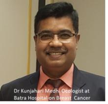 Dr. Kunjahari Medhi , Director, Oncology & Senior Consultant Medical Oncology,  Batra Cancer Centre , Batra Hospital & Medical Research Centre, New Delhi.
